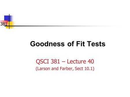 381 Goodness of Fit Tests QSCI 381 – Lecture 40 (Larson and Farber, Sect 10.1)