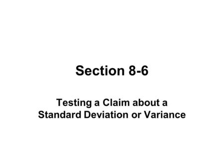 Section 8-6 Testing a Claim about a Standard Deviation or Variance.