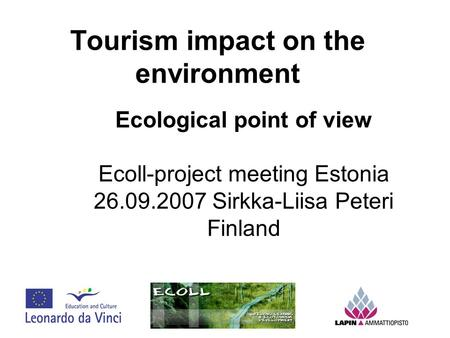 Tourism impact on the environment Ecological point of view Ecoll-project meeting Estonia 26.09.2007 Sirkka-Liisa Peteri Finland.
