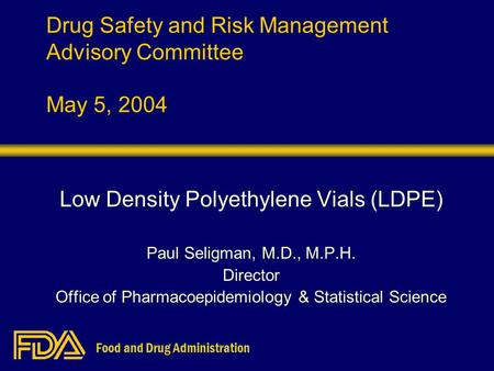 Food and Drug Administration Drug Safety and Risk Management Advisory Committee May 5, 2004 Low Density Polyethylene Vials (LDPE) Paul Seligman, M.D.,