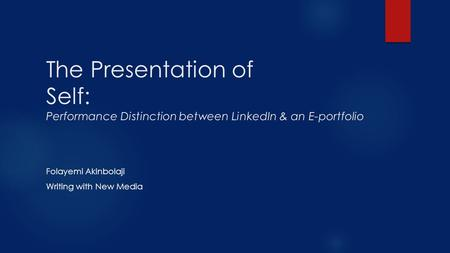 The Presentation of Self: Performance Distinction between LinkedIn & an E-portfolio Folayemi Akinbolaji Writing with New Media.