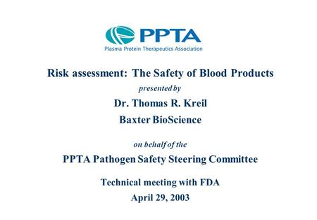 Risk assessment: The Safety of Blood Products presented by Dr. Thomas R. Kreil Baxter BioScience on behalf of the PPTA Pathogen Safety Steering Committee.