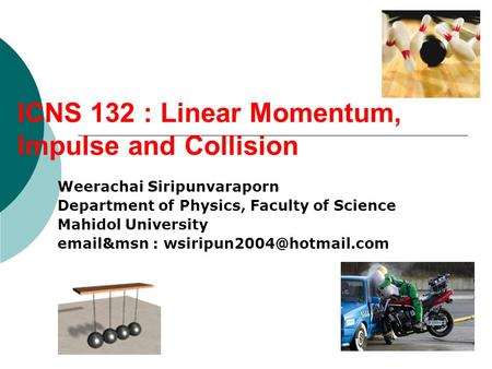 ICNS 132 : Linear Momentum, Impulse and Collision Weerachai Siripunvaraporn Department of Physics, Faculty of Science Mahidol University  &msn :