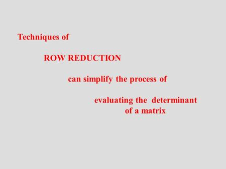 Techniques of ROW REDUCTION can simplify the process of evaluating the determinant of a matrix.