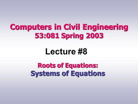 Computers in Civil Engineering 53:081 Spring 2003 Lecture #8 Roots of Equations: Systems of Equations.