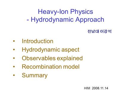 Heavy-Ion Physics - Hydrodynamic Approach Introduction Hydrodynamic aspect Observables explained Recombination model Summary 전남대 이강석 HIM 2008.11.14.