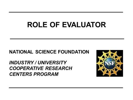 NATIONAL SCIENCE FOUNDATION INDUSTRY / UNIVERSITY COOPERATIVE RESEARCH CENTERS PROGRAM ROLE OF EVALUATOR.