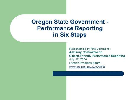 Oregon State Government - Performance Reporting in Six Steps Presentation by Rita Conrad to: Advisory Committee on Citizen-Friendly Performance Reporting.