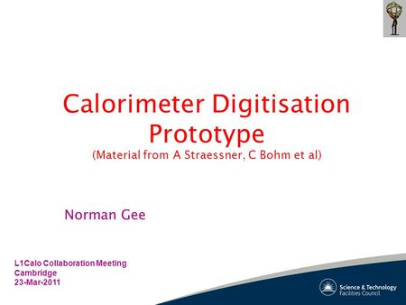 Calorimeter Digitisation Prototype (Material from A Straessner, C Bohm et al) L1Calo Collaboration Meeting Cambridge 23-Mar-2011 Norman Gee.