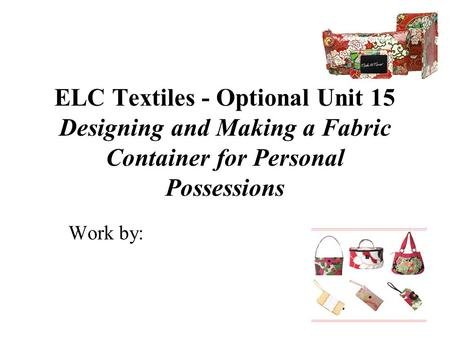 ELC Textiles - Optional Unit 15 Designing and Making a Fabric Container for Personal Possessions Work by:
