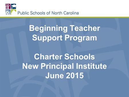 Beginning Teacher Support Program Charter Schools New Principal Institute June 2015.