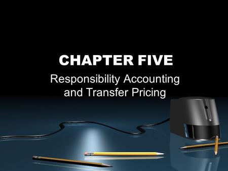 CHAPTER FIVE Responsibility Accounting and Transfer Pricing.