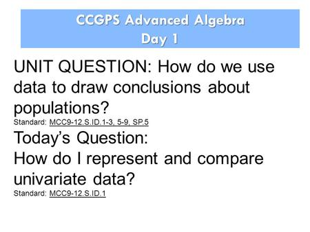CCGPS Advanced Algebra Day 1 UNIT QUESTION: How do we use data to draw conclusions about populations? Standard: MCC9-12.S.ID.1-3, 5-9, SP.5 Today's Question: