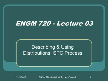 2/15/2016ENGM 720: Statistical Process Control1 ENGM 720 - Lecture 03 Describing & Using Distributions, SPC Process.