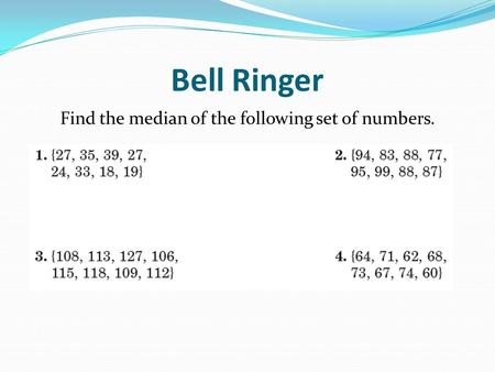Bell Ringer Find the median of the following set of numbers.