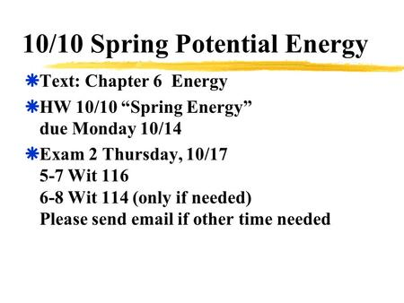 "10/10 Spring Potential Energy  Text: Chapter 6 Energy  HW 10/10 ""Spring Energy"" due Monday 10/14  Exam 2 Thursday, 10/17 5-7 Wit 116 6-8 Wit 114 (only."