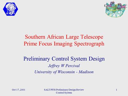 Oct 17, 2001SALT PFIS Preliminary Design Review Control System 1 Southern African Large Telescope Prime Focus Imaging Spectrograph Preliminary Control.