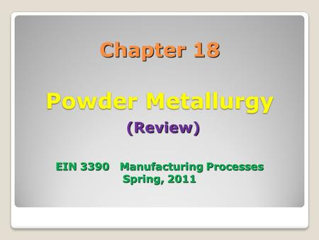 Chapter 18 Powder Metallurgy (Review) EIN 3390 Manufacturing Processes Spring, 2011.