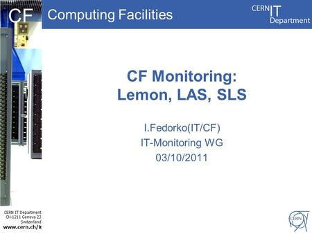 Computing Facilities CERN IT Department CH-1211 Geneva 23 Switzerland www.cern.ch/i t CF CF Monitoring: Lemon, LAS, SLS I.Fedorko(IT/CF) IT-Monitoring.