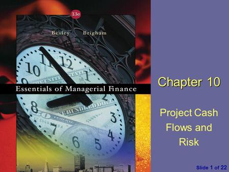 Essentials of Managerial Finance by S. Besley & E. Brigham Slide 1 of 22 Chapter 10 Project Cash Flows and Risk.