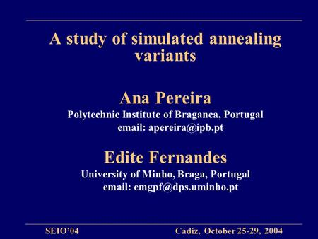 A study of simulated annealing variants Ana Pereira Polytechnic Institute of Braganca, Portugal   Edite Fernandes University of Minho,