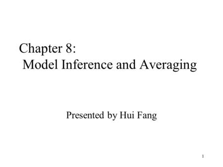 1 Chapter 8: Model Inference and Averaging Presented by Hui Fang.