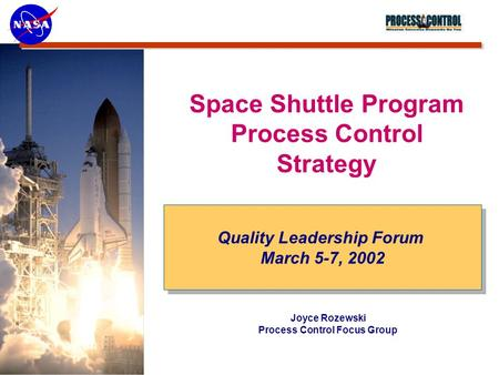 Quality Leadership Forum March 5-7, 2002 Quality Leadership Forum March 5-7, 2002 Joyce Rozewski Process Control Focus Group Space Shuttle Program Process.