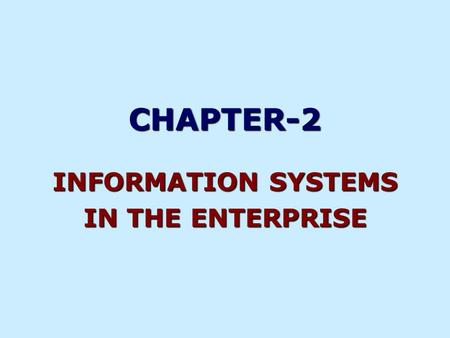 CHAPTER-2 INFORMATION SYSTEMS IN THE ENTERPRISE. Types of Information Systems Figure 2-1 KEY SYSTEM APPLICATIONS IN THE ORGANIZATION Management Information.