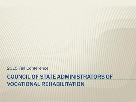 COUNCIL OF STATE ADMINISTRATORS OF VOCATIONAL REHABILITATION 2015 Fall Conference.