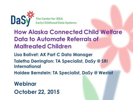 The Center for IDEA Early Childhood Data Systems How Alaska Connected Child Welfare Data to Automate Referrals of Maltreated Children Lisa Balivet: AK.