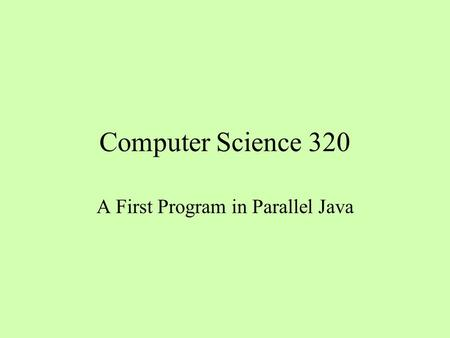 Computer Science 320 A First Program in Parallel Java.