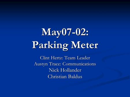 May07-02: Parking Meter Clint Hertz: Team Leader Austyn Trace: Communications Nick Hollander Christian Baldus.