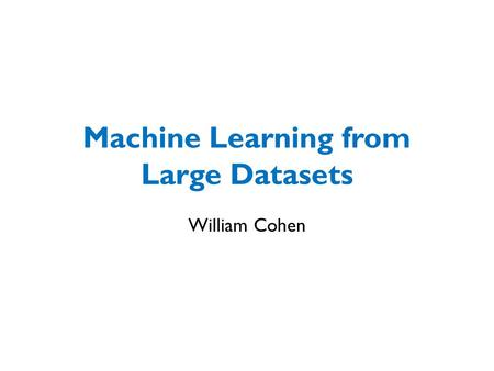 Machine Learning from Large Datasets William Cohen.