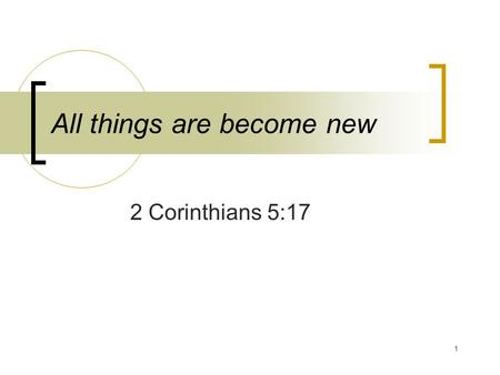 "1 All things are become new 2 Corinthians 5:17. 2 ""Wherefore if any man is in Christ, he is a new creature: the old things are passed away; behold, they."