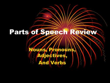 Parts of Speech Review Nouns, Pronouns, Adjectives, And Verbs.