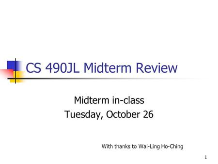 1 CS 490JL Midterm Review Midterm in-class Tuesday, October 26 With thanks to Wai-Ling Ho-Ching.