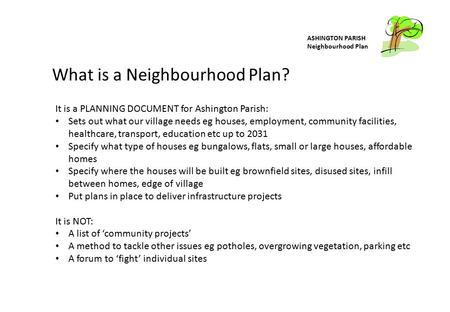 ASHINGTON PARISH Neighbourhood Plan What is a Neighbourhood Plan? It is a PLANNING DOCUMENT for Ashington Parish: Sets out what our village needs eg houses,