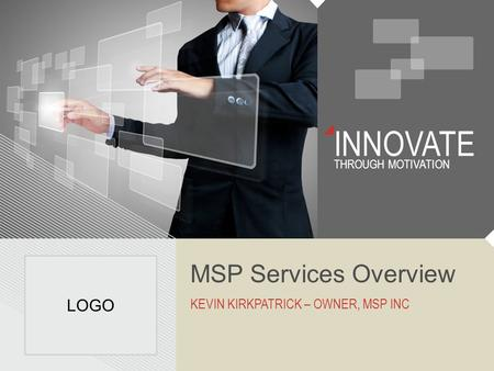 INNOVATE THROUGH MOTIVATION MSP Services Overview KEVIN KIRKPATRICK – OWNER, MSP INC LOGO.