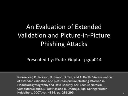 1.  Usability study of phishing attacks & browser anti-phishing defenses – extended validation certificate.  27 Users in 3 groups classified 12 web.