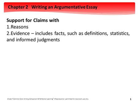 Chapter 2 Writing an Argumentative Essay Grade 7 Common Core Writing Companion © Perfection Learning ® Reproduction permitted for classroom use only. 1.