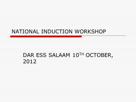 NATIONAL INDUCTION WORKSHOP DAR ESS SALAAM 10 TH OCTOBER, 2012.