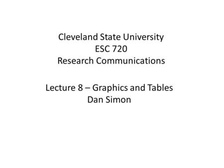 Cleveland State University ESC 720 Research Communications Lecture 8 – Graphics and Tables Dan Simon.