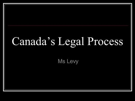 Canada's Legal Process Ms Levy. Preparing for Trial Arrested by the police Taken to the police station 1 phone call made Fingerprinted and photographed.