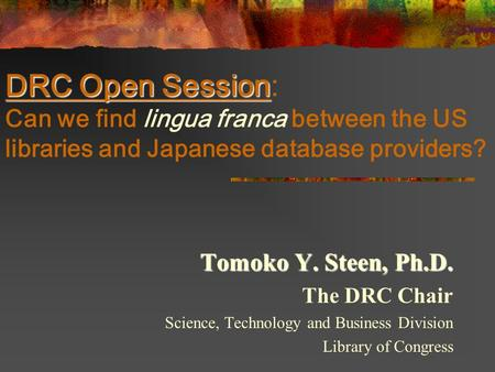 DRC Open Session DRC Open Session: Can we find lingua franca between the US libraries and Japanese database providers? Tomoko Y. Steen, Ph.D. The DRC Chair.
