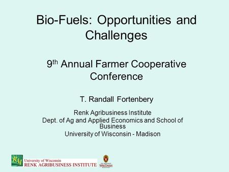 Bio-Fuels: Opportunities and Challenges 9 th Annual Farmer Cooperative Conference T. Randall Fortenbery Renk Agribusiness Institute Dept. of Ag and Applied.