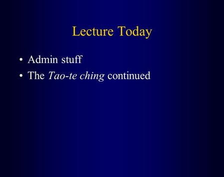 Lecture Today Admin stuff The Tao-te ching continued.