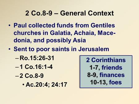 2 Co.8-9 – General Context Paul collected funds from Gentiles churches in Galatia, Achaia, Mace- donia, and possibly Asia Sent to poor saints in Jerusalem.