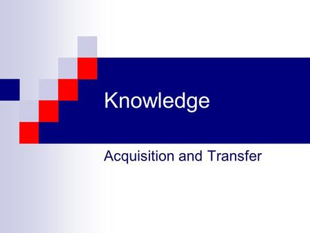 Knowledge Acquisition and Transfer Methods of Obtaining Knowledge Reason or Logic Modeling Observation/Experimentation Testimony Authority Revelation.