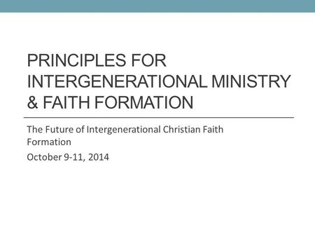 PRINCIPLES FOR INTERGENERATIONAL MINISTRY & FAITH FORMATION The Future of Intergenerational Christian Faith Formation October 9-11, 2014.