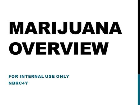 MARIJUANA OVERVIEW FOR INTERNAL USE ONLY NBRC4Y. HARMS OF MARIJUANA Science confirms that the adolescent brain — particularly the part of the brain that.